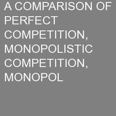 A COMPARISON OF PERFECT COMPETITION, MONOPOLISTIC COMPETITION, MONOPOL