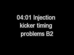 04:01 Injection kicker timing problems B2