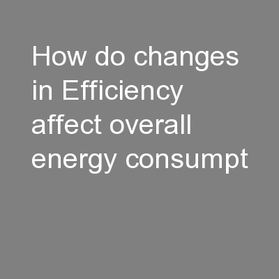 How do changes in Efficiency affect overall energy consumpt PowerPoint PPT Presentation