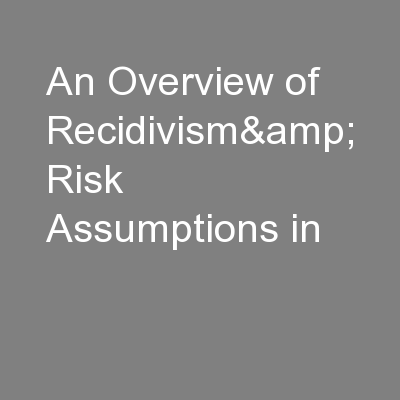 An Overview of Recidivism& Risk Assumptions in