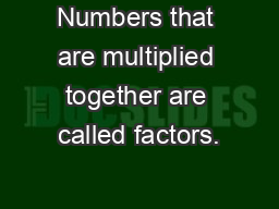 Numbers that are multiplied together are called factors.