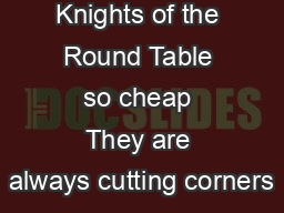 Why are the Knights of the Round Table so cheap They are always cutting corners