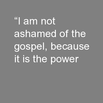 """I am not ashamed of the gospel, because it is the power"