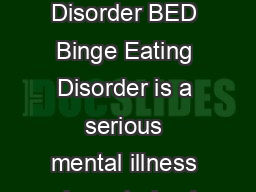 Fact sheet Binge Eating Disorder BED What is Binge Eating Disorder BED Binge Eating Disorder is a serious mental illness characterised by regular episodes of binge eating