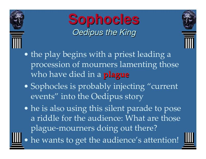 a critical analysis on the oedipus the king by sophocles Oedipus the king oedipus the king is one of the most famous and influential of sophocles' plays on the surface of this drama there is, without a doubt, a tone of disillusionment dramatic irony is a much-used literary device in this play and its unusual structure serves as an explanation for its enduring popularity.