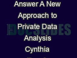 Ask a Better Question Get a Better Answer A New Approach to Private Data Analysis Cynthia Dwork Microsoft Research dworkmicrosoft