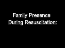 Family Presence During Resuscitation: