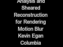 Toappear inthe ACM SIGGRAPH conference proceedings Frequency Analysis and Sheared Reconstruction for Rendering Motion Blur Kevin Egan Columbia University YuTing Tseng Columbia University Nicolas Holz