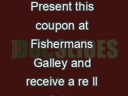 CLAM CHOWDER REFILL Present this coupon at Fishermans Galley and receive a re ll of clam chowder for just