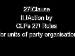27!Clause II.!Action by CLPs 27! Rules for units of party organisation