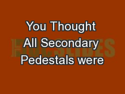 You Thought All Secondary Pedestals were PowerPoint PPT Presentation