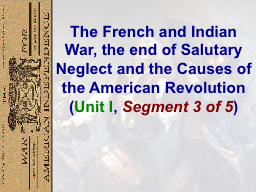 The French and Indian War, the end of Salutary Neglect and