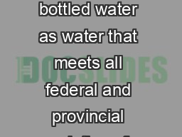 BOTTLED WATER The Canadian Bottled Wa ter Association defines bottled water as water that meets all federal and provincial regulations for potable water is sealed in a sanitary container and is sold