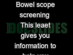 NHS Bowel Cancer creening Programme Bowel scope screening  This leaet gives you information to help you choose whether to have screening