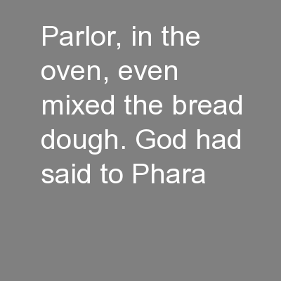 parlor, in the oven, even mixed the bread dough. God had said to Phara