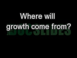 Where will growth come from? PowerPoint PPT Presentation