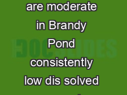 Water Quality B Although phosphorus and chlorophyll concentrations are moderate in Brandy Pond consistently low dis solved oxygen values in the deeper waters are lim iting the habitat for cold water