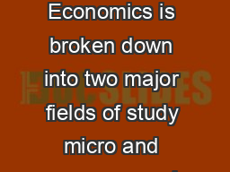 Economics Economics is broken down into two major fields of study micro and macro economics
