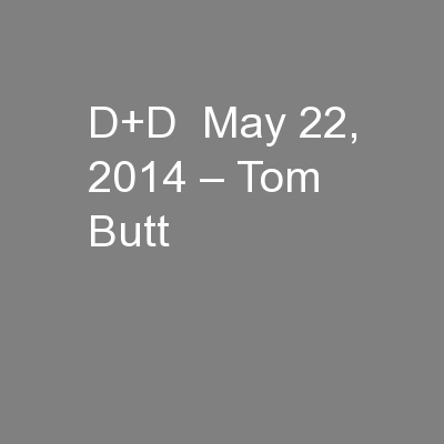 D+D  May 22, 2014 – Tom Butt
