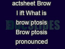 Patient information f actsheet Brow l ift What is brow ptosis Brow ptosis pronounced toe sys is a droop of the eyebrow