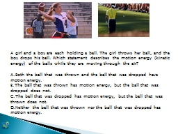 A girl and a boy are each holding a ball. The girl throws h
