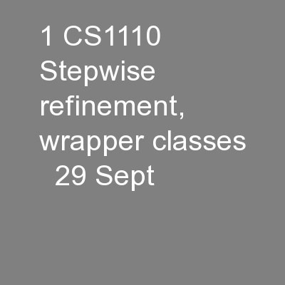 1 CS1110  Stepwise refinement,  wrapper classes   29 Sept