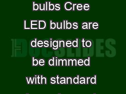 Compatible Dimmers for Cree LED bulbs Cree LED bulbs are designed to be dimmed with standard incandescent type dimmers