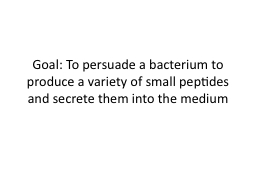Goal: To persuade a bacterium to produce a variety of small