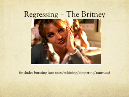 Regressing – The Britney PowerPoint PPT Presentation