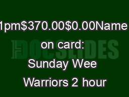 10am11:15am    1pm$370.00$0.00Name on card: Sunday Wee Warriors 2 hour