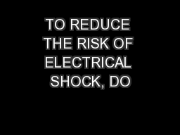 TO REDUCE THE RISK OF ELECTRICAL SHOCK, DO PowerPoint PPT Presentation
