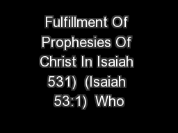 Fulfillment Of Prophesies Of Christ In Isaiah 531)  (Isaiah 53:1)  Who