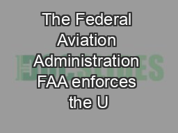 The Federal Aviation Administration FAA enforces the U