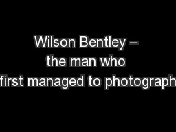 Wilson Bentley – the man who first managed to photograph PowerPoint PPT Presentation