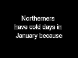 Northerners have cold days in January because PowerPoint PPT Presentation