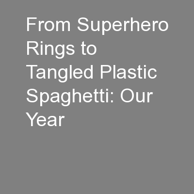 From Superhero Rings to Tangled Plastic Spaghetti: Our Year