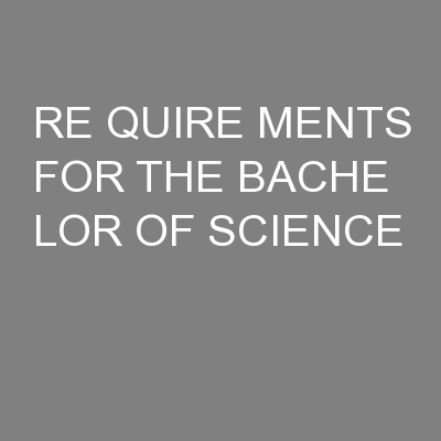 RE QUIRE MENTS FOR THE BACHE LOR OF SCIENCE