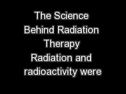 The Science Behind Radiation Therapy Radiation and radioactivity were