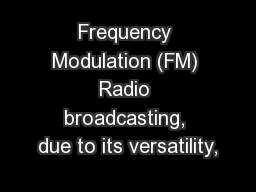 Frequency Modulation (FM) Radio broadcasting, due to its versatility,