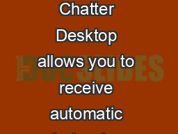 How to install Chatter Desktop Chatter Desktop allows you to receive automatic alerts when your feed gets updated