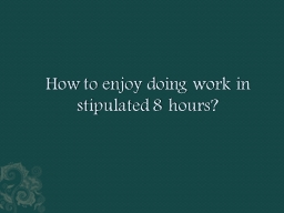 How to enjoy doing work in stipulated 8 hours?
