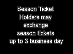 Season Ticket Holders may exchange season tickets up to 3 business day