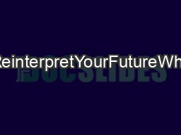 YourReinterpretYourFutureWhyHow PDF document - DocSlides