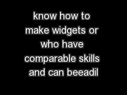 know how to make widgets or who have comparable skills and can beeadil
