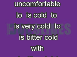 Understand the Weather WindChill is chilly and generally uncomfortable to  is cold  to  is very cold  to  is bitter cold with significant risk of frostbite  to  is extreme cold and frostbite is like