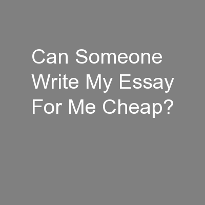 Can Someone Write My Essay For Me Cheap?