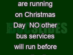 Only the buses shown are running on Christmas Day  NO other bus services will run before or after the times shown