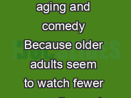 What Makes Us Chuckle Age and Preferences for Comedy Why study aging and comedy Because older adults seem to watch fewer comedies and we wanted     adults were less likely to watch TV