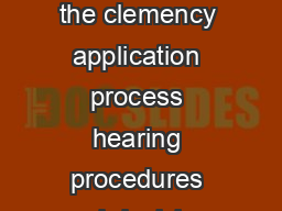 The following includes information on the clemency application process hearing procedures and decision making timeframes
