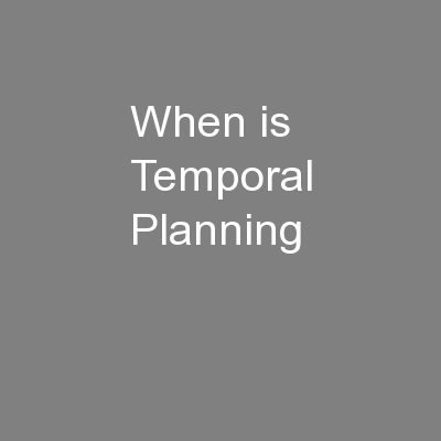 When is Temporal Planning PowerPoint PPT Presentation